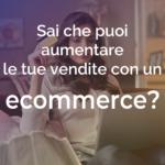 Sai che puoi aumentare le vendite con un ecommerce?
